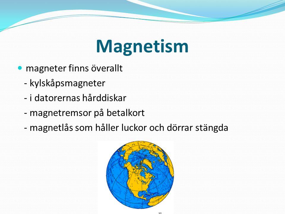 Magnetism magneter finns överallt - kylskåpsmagneter - i datorernas hårddiskar - magnetremsor på betalkort - magnetlås som håller luckor och dörrar stängda