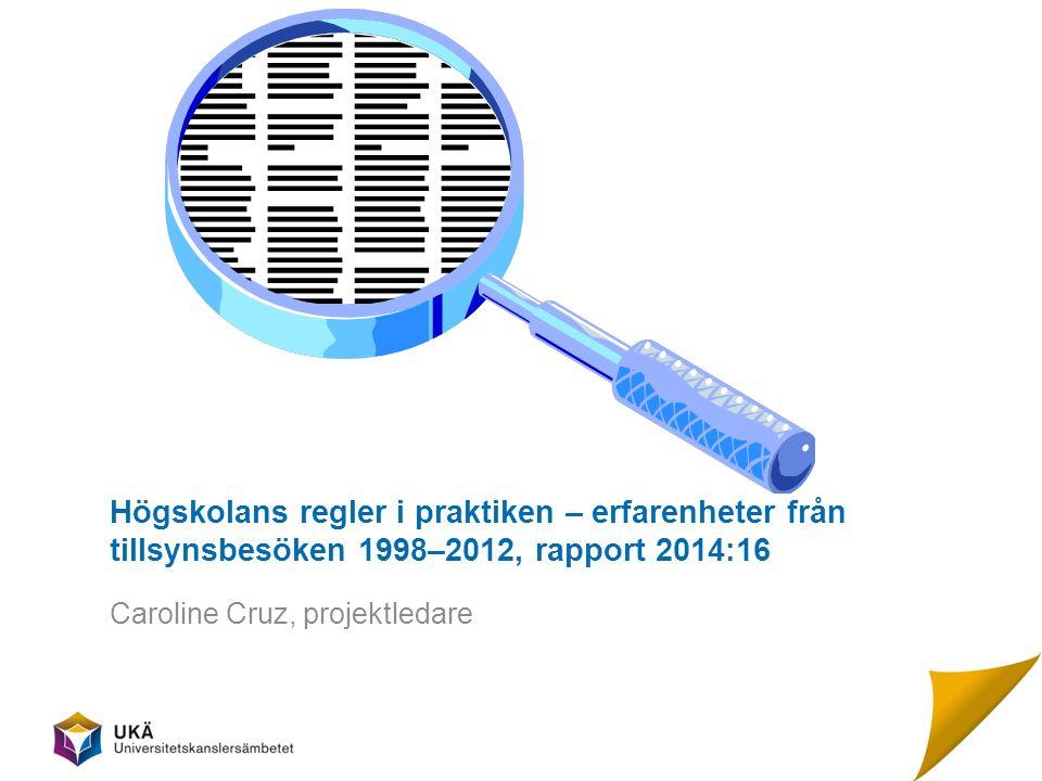 Högskolans regler i praktiken – erfarenheter från tillsynsbesöken 1998–2012, rapport 2014:16 Caroline Cruz, projektledare