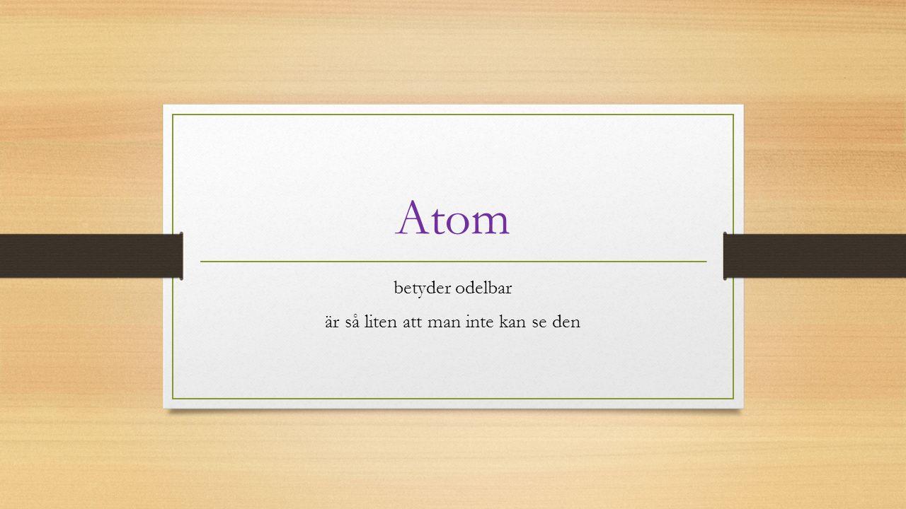 Atom betyder odelbar är så liten att man inte kan se den