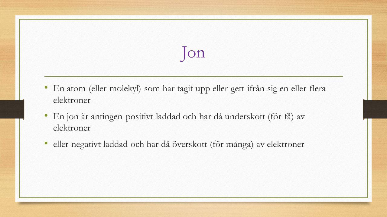 Jon En atom (eller molekyl) som har tagit upp eller gett ifrån sig en eller flera elektroner En jon är antingen positivt laddad och har då underskott