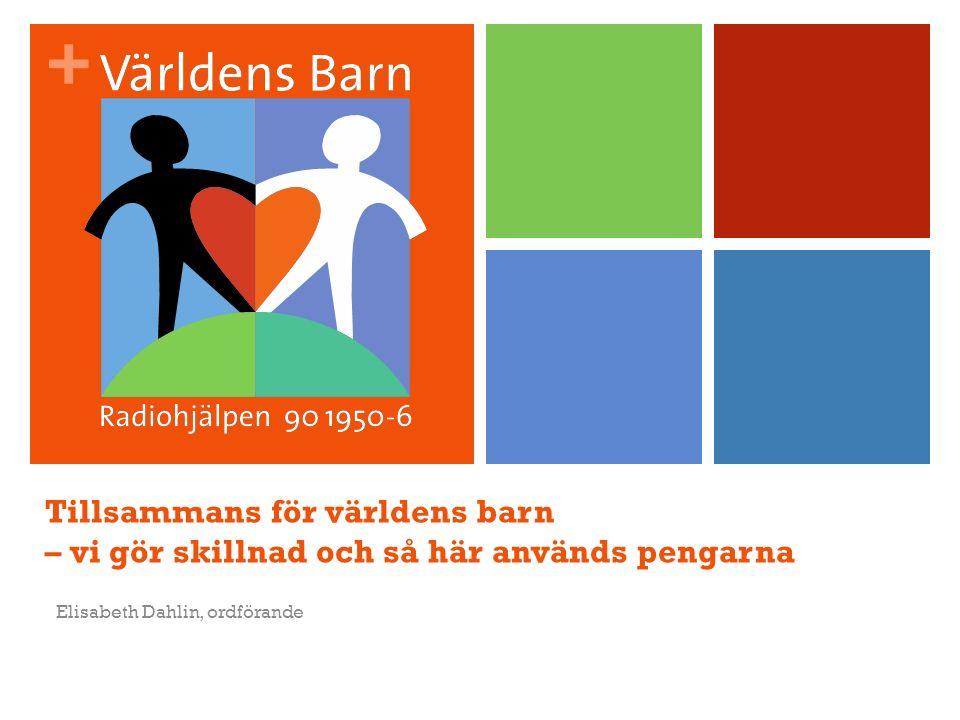 + Tillsammans för världens barn – vi gör skillnad och så här används pengarna Elisabeth Dahlin, ordförande