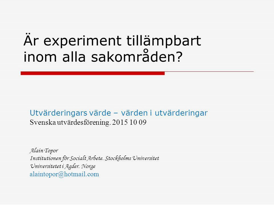 Är experiment tillämpbart inom alla sakområden? Utvärderingars värde – värden i utvärderingar Svenska utvärdesförening. 2015 10 09 Alain Topor Institu
