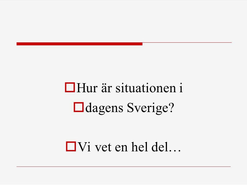  Hur är situationen i  dagens Sverige?  Vi vet en hel del…
