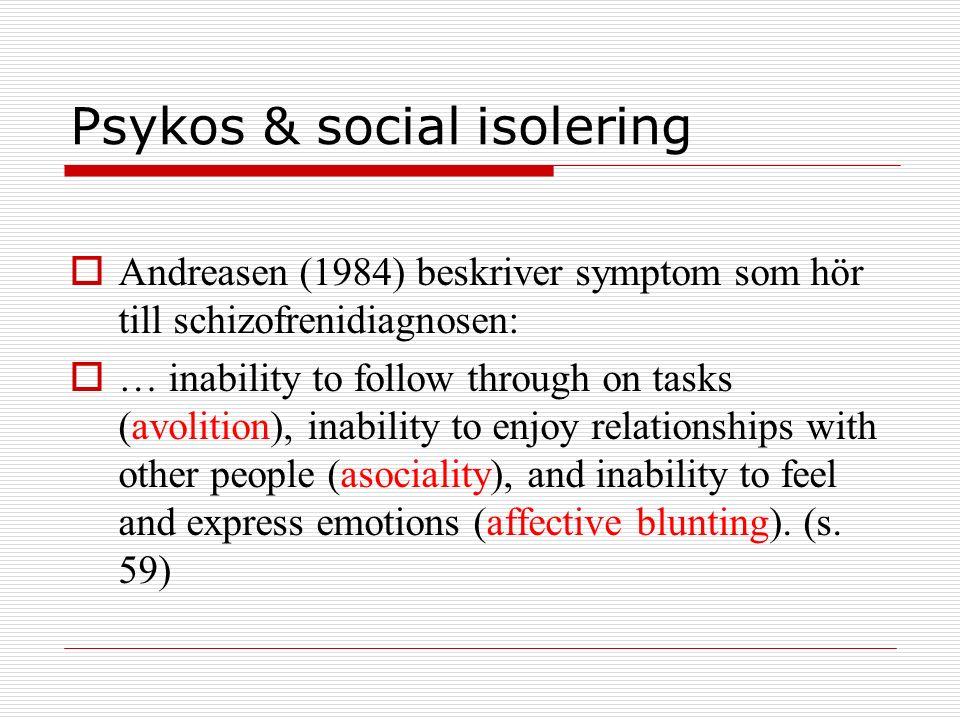 Psykos & social isolering  Andreasen (1984) beskriver symptom som hör till schizofrenidiagnosen:  … inability to follow through on tasks (avolition)