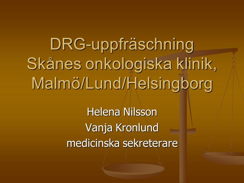 DRG-uppfräschning Skånes onkologiska klinik, Malmö/Lund/Helsingborg Helena Nilsson Vanja Kronlund medicinska sekreterare