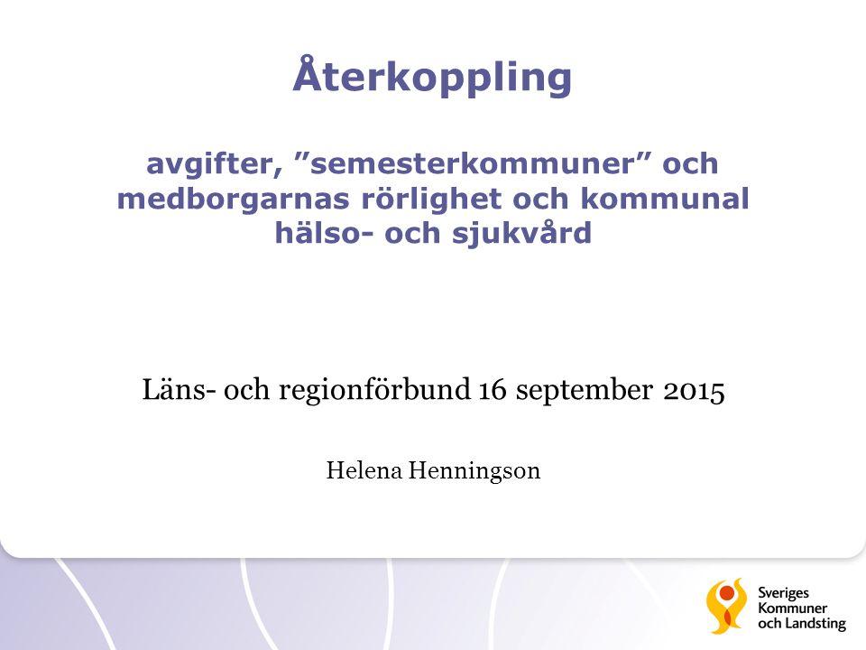 """Återkoppling avgifter, """"semesterkommuner"""" och medborgarnas rörlighet och kommunal hälso- och sjukvård Läns- och regionförbund 16 september 2015 Helena"""