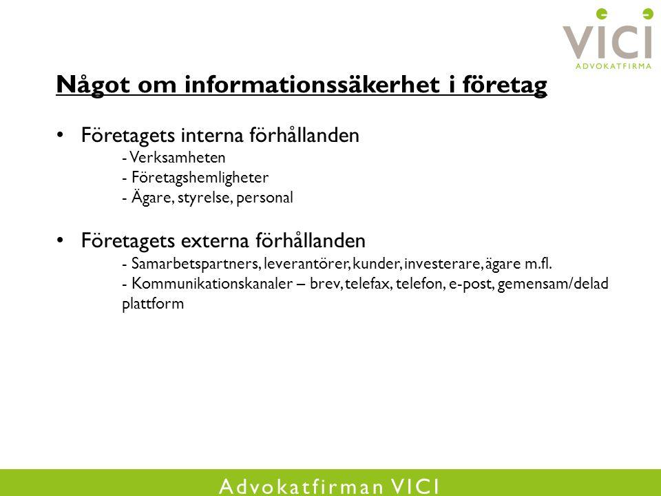 Advokatfirman VICI Något om informationssäkerhet i företag Företagets interna förhållanden - Verksamheten - Företagshemligheter - Ägare, styrelse, personal Företagets externa förhållanden - Samarbetspartners, leverantörer, kunder, investerare, ägare m.fl.