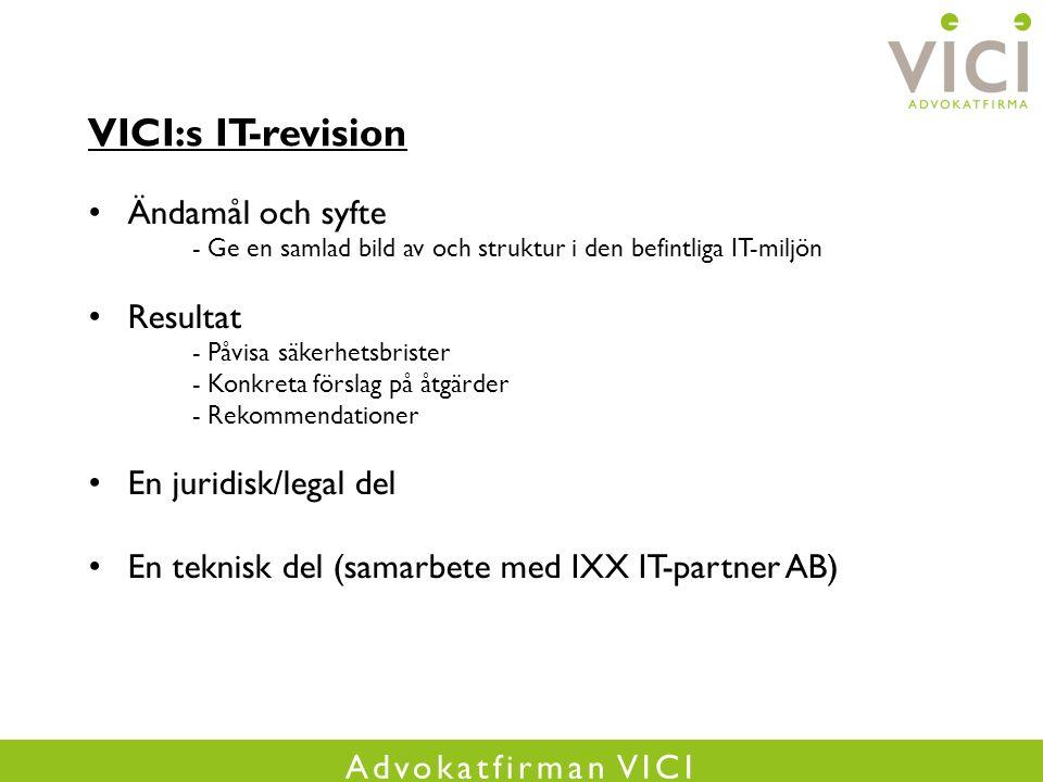Advokatfirman VICI VICI:s IT-revision Ändamål och syfte - Ge en samlad bild av och struktur i den befintliga IT-miljön Resultat - Påvisa säkerhetsbrister - Konkreta förslag på åtgärder - Rekommendationer En juridisk/legal del En teknisk del (samarbete med IXX IT-partner AB)