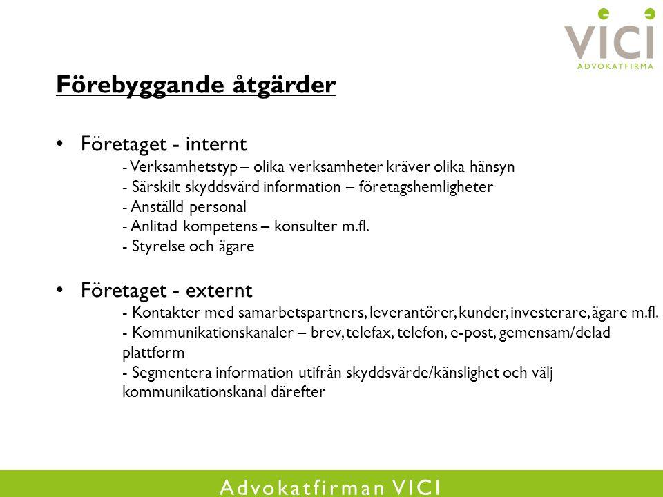 Advokatfirman VICI Förebyggande åtgärder Företaget - internt - Verksamhetstyp – olika verksamheter kräver olika hänsyn - Särskilt skyddsvärd information – företagshemligheter - Anställd personal - Anlitad kompetens – konsulter m.fl.