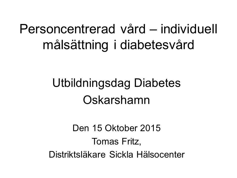 Personcentrerad vård – individuell målsättning i diabetesvård Utbildningsdag Diabetes Oskarshamn Den 15 Oktober 2015 Tomas Fritz, Distriktsläkare Sick