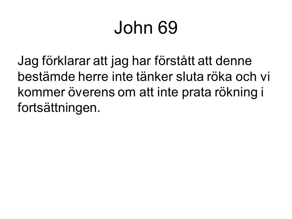 John 69 Jag förklarar att jag har förstått att denne bestämde herre inte tänker sluta röka och vi kommer överens om att inte prata rökning i fortsättn