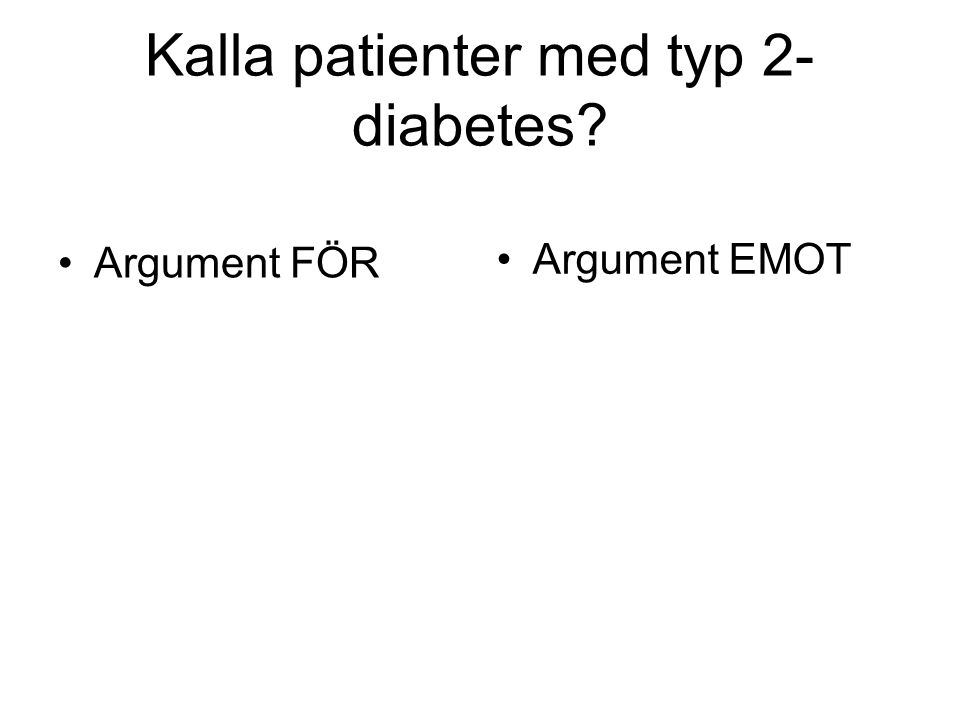 Kalla patienter med typ 2- diabetes? Argument FÖR Argument EMOT