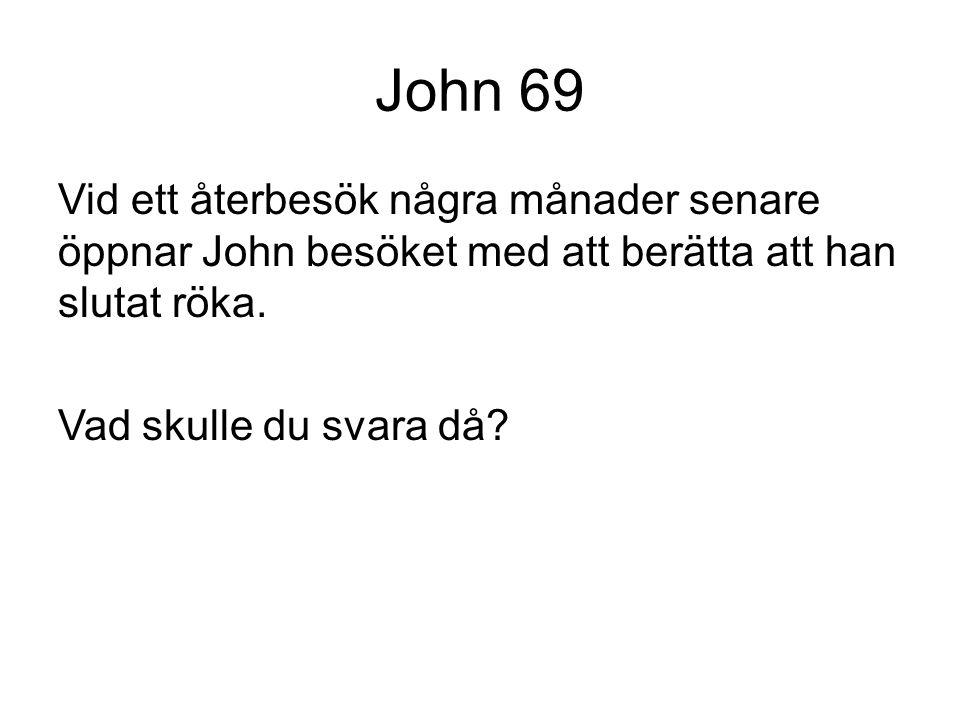 John 69 Vid ett återbesök några månader senare öppnar John besöket med att berätta att han slutat röka. Vad skulle du svara då?