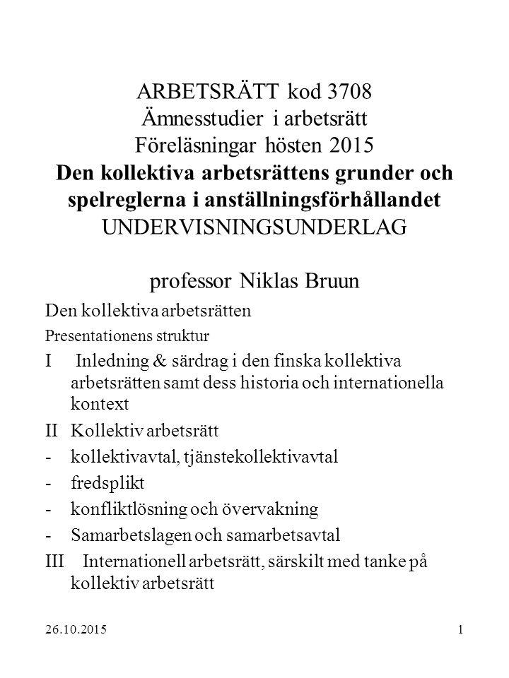 2 Kursens målsättning  Få studenterna att förstå hur arbetsmarknadssystemet i Finland fungerar och ge en allmän översikt  Lära ut vilken roll den kollektiva arbetsrätten har inom det arbetsrättsliga normsystemet och hur det samspelar med individuell arbetsrätt  Känna till de viktigaste nationella och internationella institutionerna inom arbetsrätten  Ge kunskap om norminnehållet i den kollektiva arbetsrätten så att studenterna självständigt med stöd av lagboken kan lösa arbetsrättsliga problem  Fördjupa förståelsen av olika uppfattningar om hur den kollektiva arbetsrätten fungerar  Något om tentlitteraturen 26.10.2015