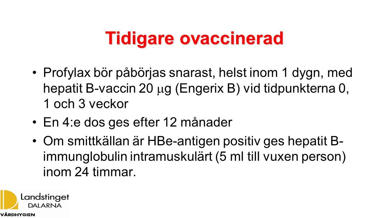 Tidigare ovaccinerad Profylax bör påbörjas snarast, helst inom 1 dygn, med hepatit B-vaccin 20  g (Engerix B) vid tidpunkterna 0, 1 och 3 veckor En 4:e dos ges efter 12 månader Om smittkällan är HBe-antigen positiv ges hepatit B- immunglobulin intramuskulärt (5 ml till vuxen person) inom 24 timmar.