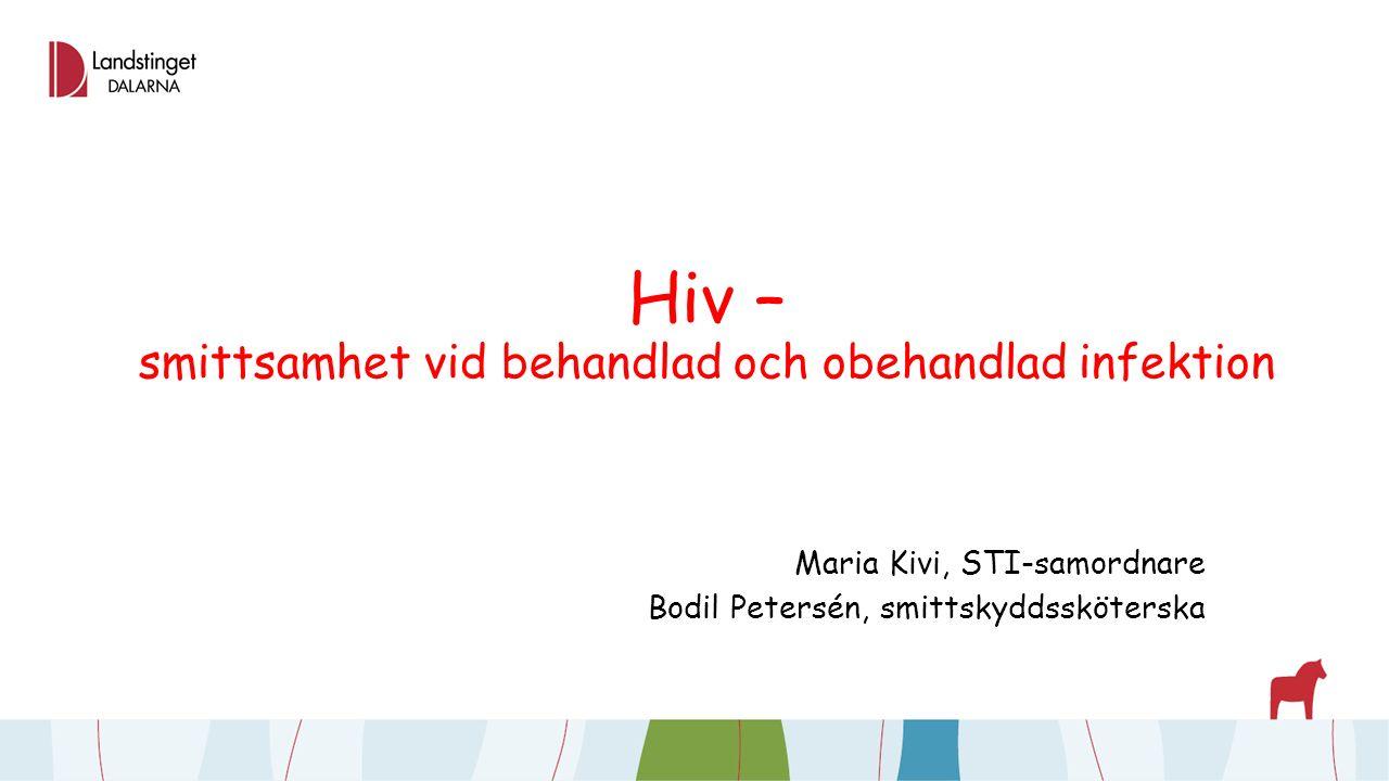 Hiv – smittsamhet vid behandlad och obehandlad infektion Maria Kivi, STI-samordnare Bodil Petersén, smittskyddssköterska