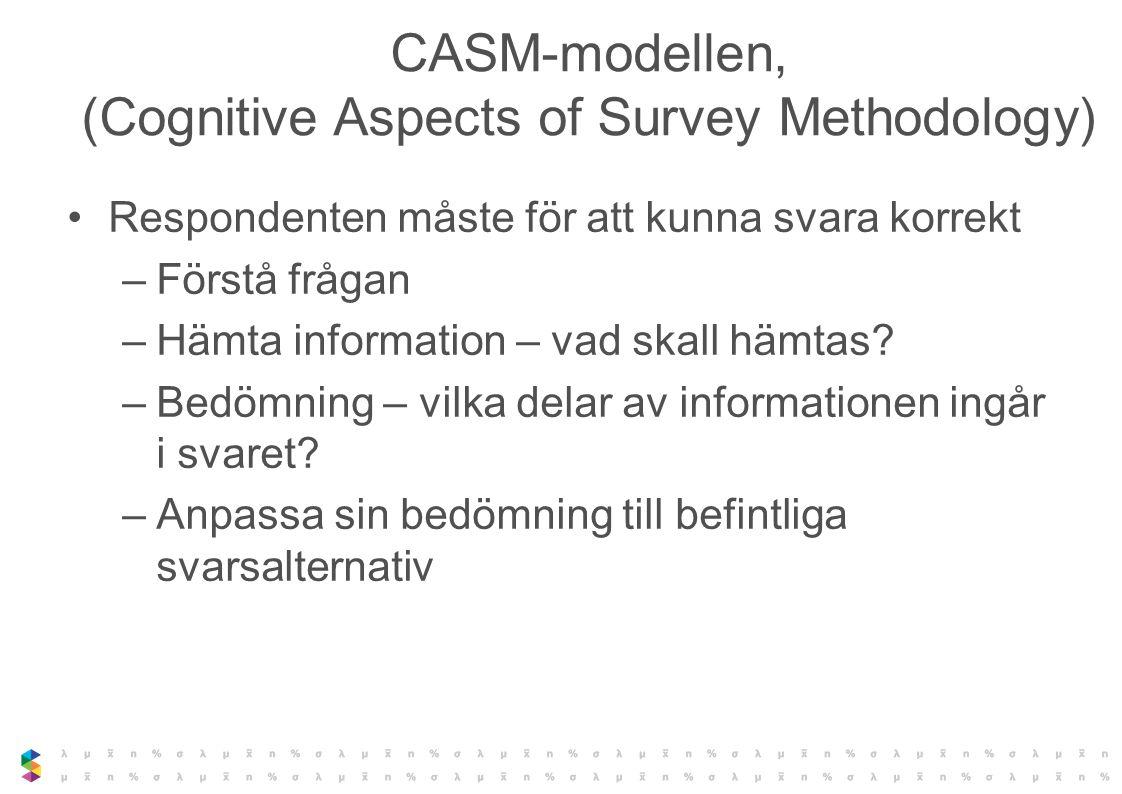 CASM-modellen, (Cognitive Aspects of Survey Methodology) Respondenten måste för att kunna svara korrekt –Förstå frågan –Hämta information – vad skall