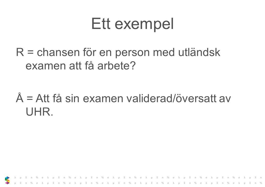 Ett exempel R = chansen för en person med utländsk examen att få arbete? Å = Att få sin examen validerad/översatt av UHR.