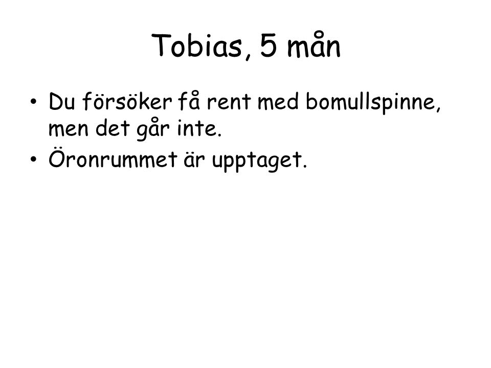 Tobias, 5 mån Du försöker få rent med bomullspinne, men det går inte. Öronrummet är upptaget.