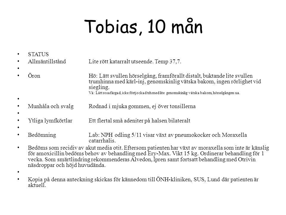 Tobias, 10 mån STATUS AllmäntillståndLite rött katarralt utseende. Temp 37,7. ÖronHö: Lätt svullen hörselgång, framförallt distalt, buktande lite svul