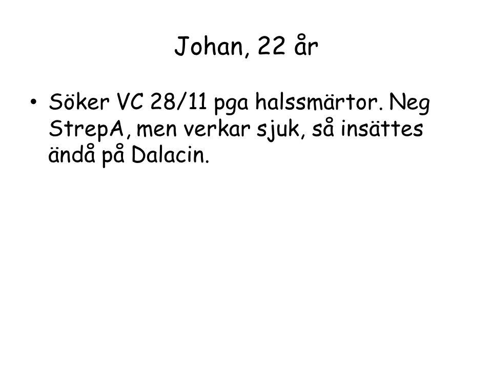 Johan, 22 år Söker VC 28/11 pga halssmärtor. Neg StrepA, men verkar sjuk, så insättes ändå på Dalacin.