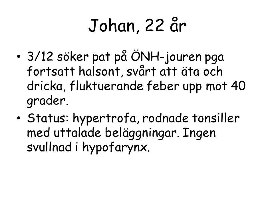Johan, 22 år 3/12 söker pat på ÖNH-jouren pga fortsatt halsont, svårt att äta och dricka, fluktuerande feber upp mot 40 grader. Status: hypertrofa, ro