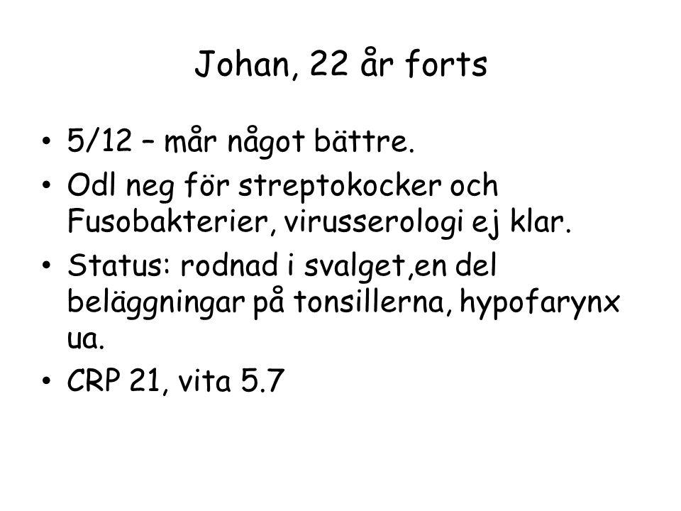Johan, 22 år forts 5/12 – mår något bättre. Odl neg för streptokocker och Fusobakterier, virusserologi ej klar. Status: rodnad i svalget,en del belägg