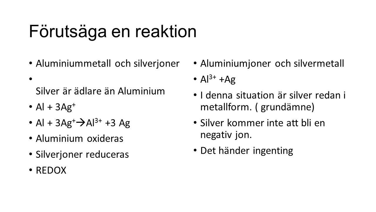 Förutsäga en reaktion Aluminiummetall och silverjoner Silver är ädlare än Aluminium Al + 3Ag + Al + 3Ag +  Al 3+ +3 Ag Aluminium oxideras Silverjoner