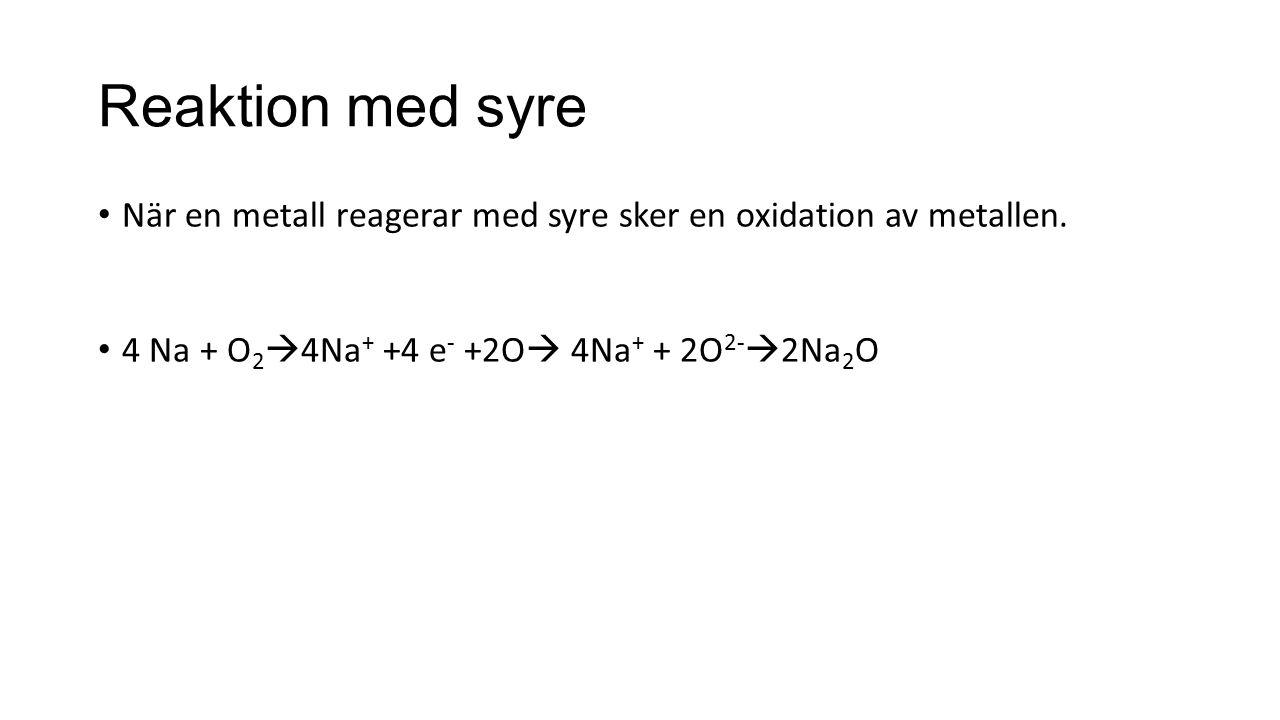 Reaktion med syre När en metall reagerar med syre sker en oxidation av metallen. 4 Na + O 2  4Na + +4 e - +2O  4Na + + 2O 2-  2Na 2 O