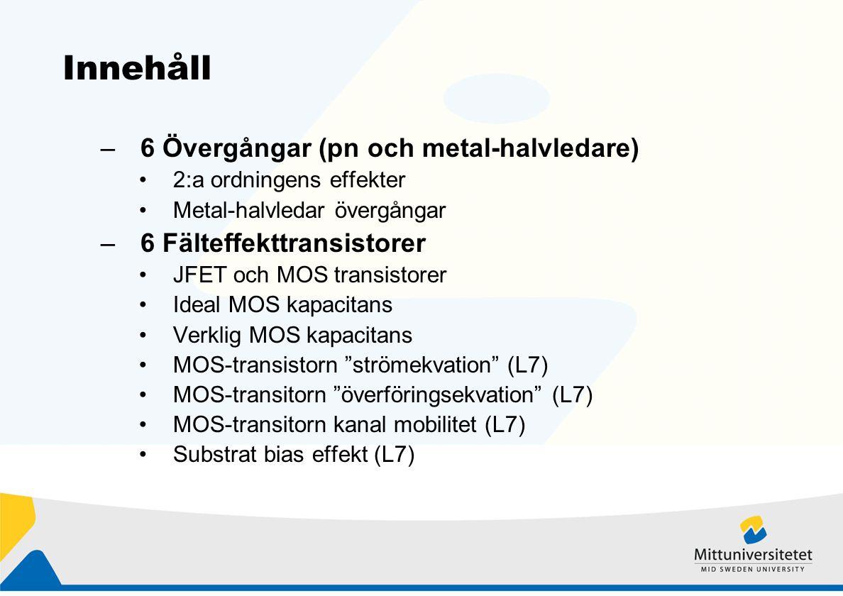 Innehåll –6 Övergångar (pn och metal-halvledare) 2:a ordningens effekter Metal-halvledar övergångar –6 Fälteffekttransistorer JFET och MOS transistorer Ideal MOS kapacitans Verklig MOS kapacitans MOS-transistorn strömekvation (L7) MOS-transitorn överföringsekvation (L7) MOS-transitorn kanal mobilitet (L7) Substrat bias effekt (L7)