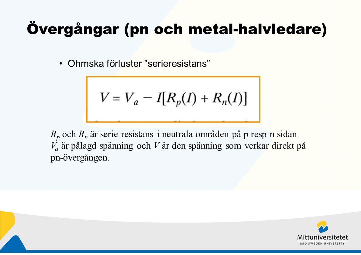 Övergångar (pn och metal-halvledare) Ohmska förluster serieresistans R p och R n är serie resistans i neutrala områden på p resp n sidan V a är pålagd spänning och V är den spänning som verkar direkt på pn-övergången.