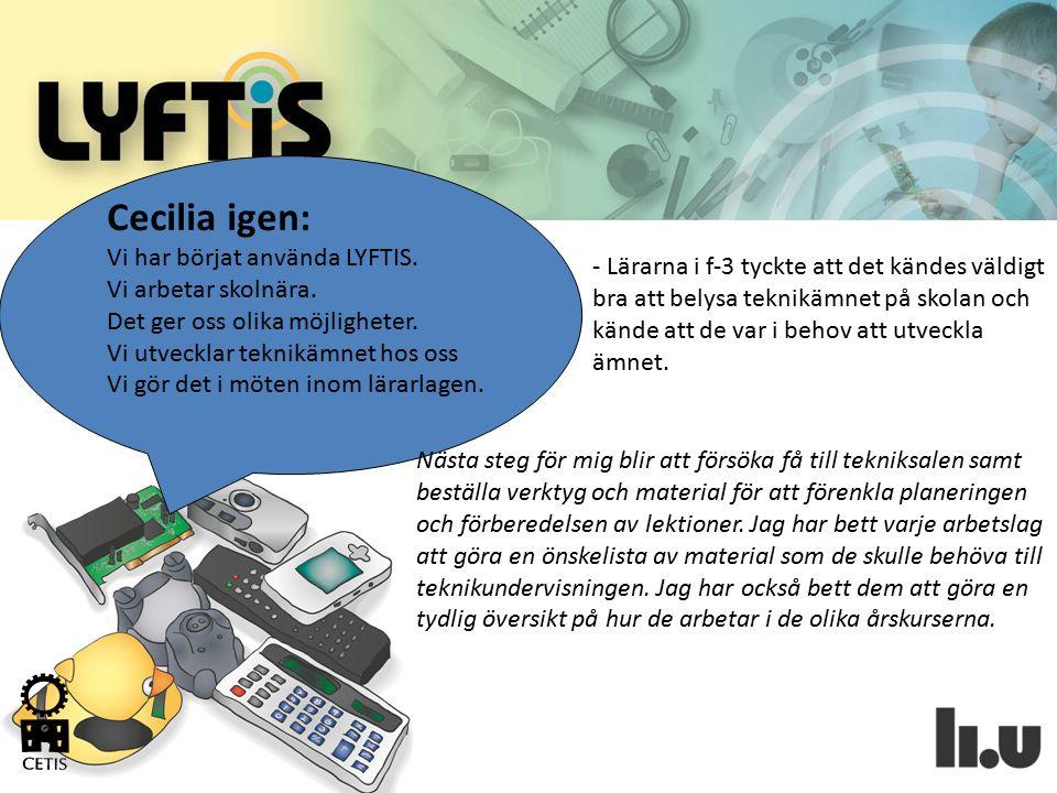 Cecilia igen: Vi har börjat använda LYFTIS. Vi arbetar skolnära. Det ger oss olika möjligheter. Vi utvecklar teknikämnet hos oss Vi gör det i möten in
