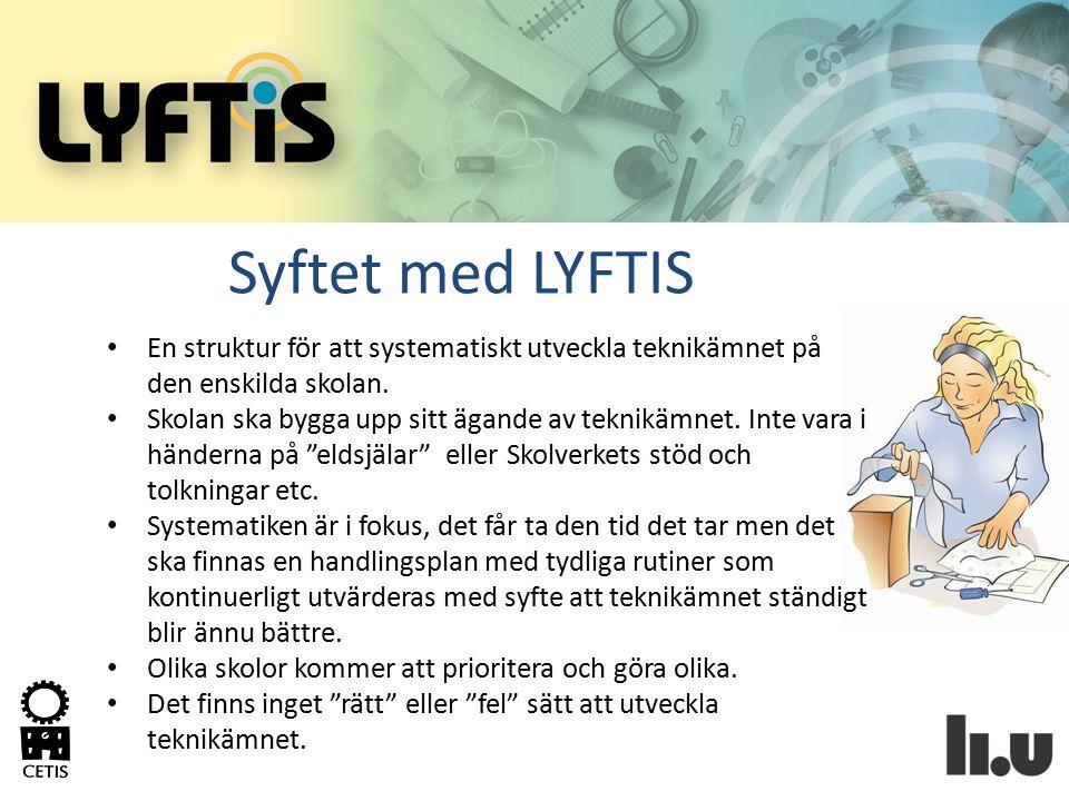 Syftet med LYFTIS En struktur för att systematiskt utveckla teknikämnet på den enskilda skolan. Skolan ska bygga upp sitt ägande av teknikämnet. Inte