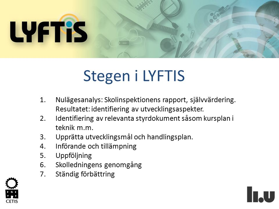 Stegen i LYFTIS 1.Nulägesanalys: Skolinspektionens rapport, självvärdering. Resultatet: identifiering av utvecklingsaspekter. 2.Identifiering av relev
