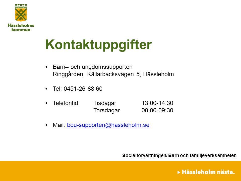 förvaltning/avdelning/enhet Kontaktuppgifter Barn– och ungdomssupporten Ringgården, Källarbacksvägen 5, Hässleholm Tel: 0451-26 88 60 Telefontid:Tisdagar 13:00-14:30 Torsdagar08:00-09:30 Mail: bou-supporten@hassleholm.sebou-supporten@hassleholm.se Socialförvaltningen/ Barn och familjeverksamheten