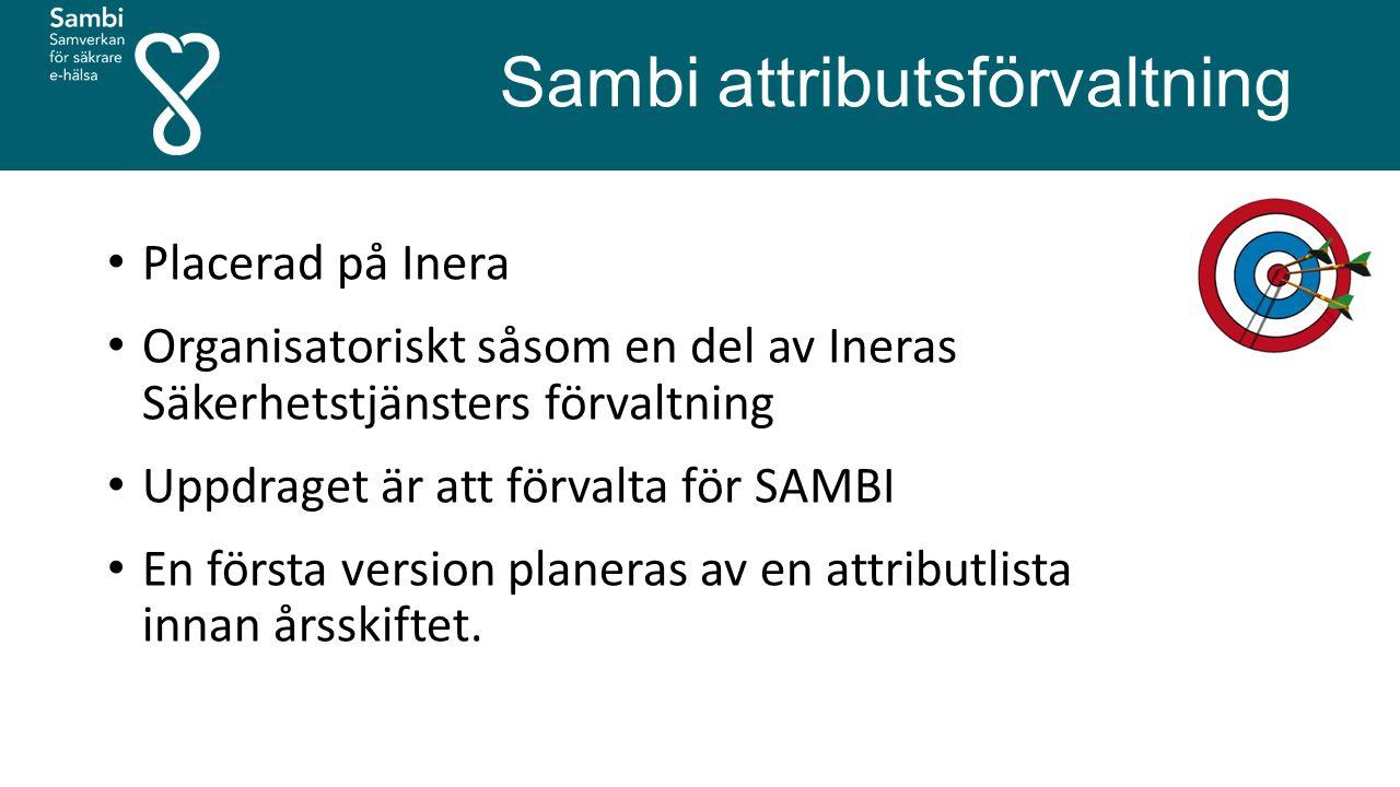 Sambi attributsförvaltning Placerad på Inera Organisatoriskt såsom en del av Ineras Säkerhetstjänsters förvaltning Uppdraget är att förvalta för SAMBI En första version planeras av en attributlista innan årsskiftet.