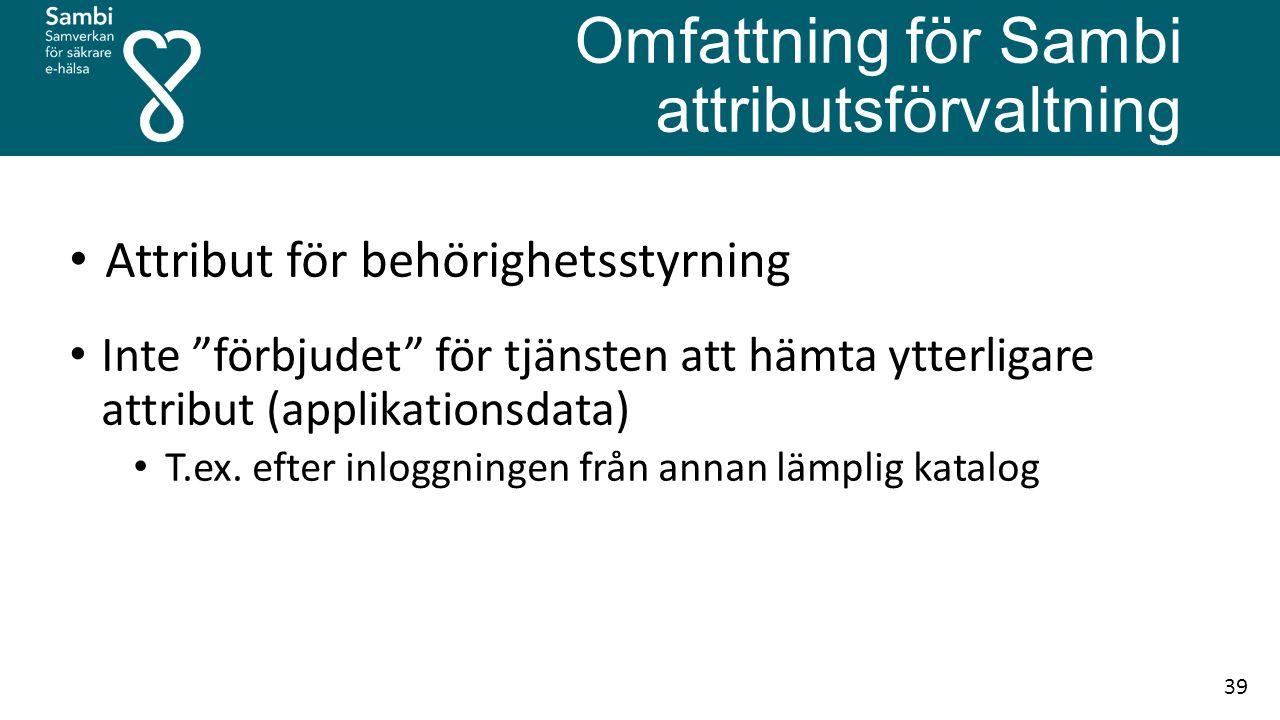Omfattning för Sambi attributsförvaltning Attribut för behörighetsstyrning Inte förbjudet för tjänsten att hämta ytterligare attribut (applikationsdata) T.ex.