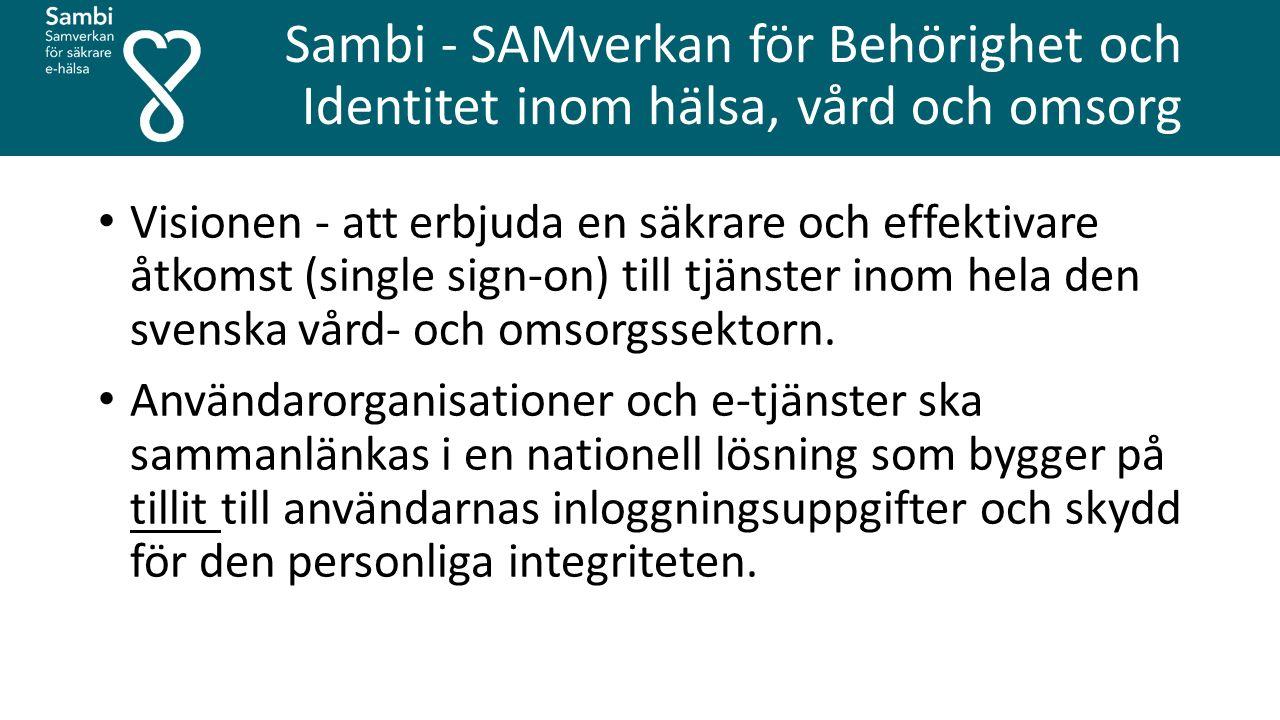 Sambi - SAMverkan för Behörighet och Identitet inom hälsa, vård och omsorg Visionen - att erbjuda en säkrare och effektivare åtkomst (single sign-on) till tjänster inom hela den svenska vård- och omsorgssektorn.