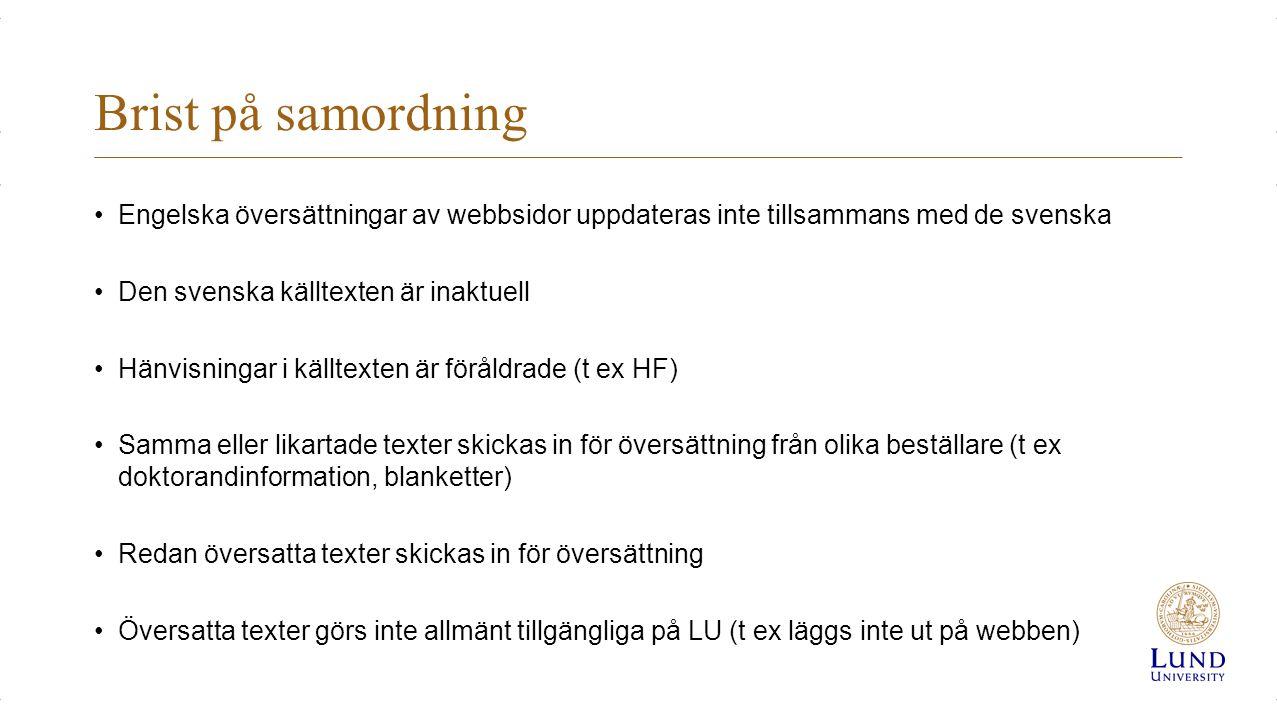 Brist på samordning Engelska översättningar av webbsidor uppdateras inte tillsammans med de svenska Den svenska källtexten är inaktuell Hänvisningar i källtexten är föråldrade (t ex HF) Samma eller likartade texter skickas in för översättning från olika beställare (t ex doktorandinformation, blanketter) Redan översatta texter skickas in för översättning Översatta texter görs inte allmänt tillgängliga på LU (t ex läggs inte ut på webben)