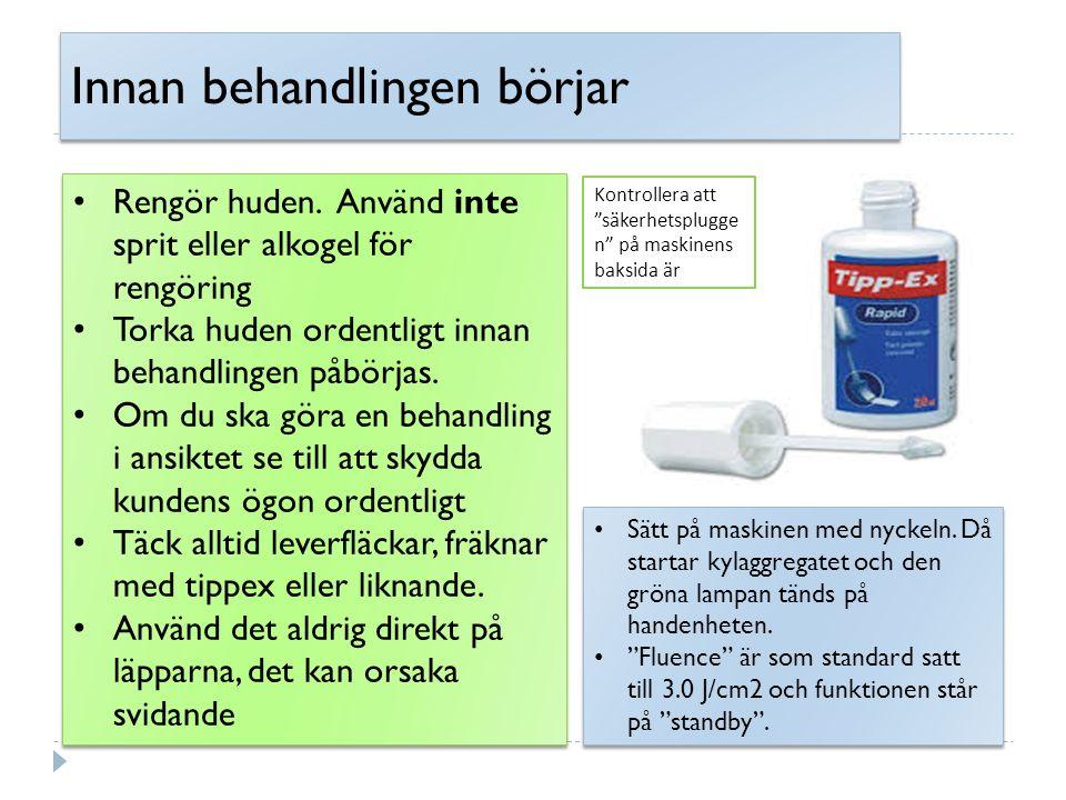 Innan behandlingen börjar Rengör huden. Använd inte sprit eller alkogel för rengöring Torka huden ordentligt innan behandlingen påbörjas. Om du ska gö