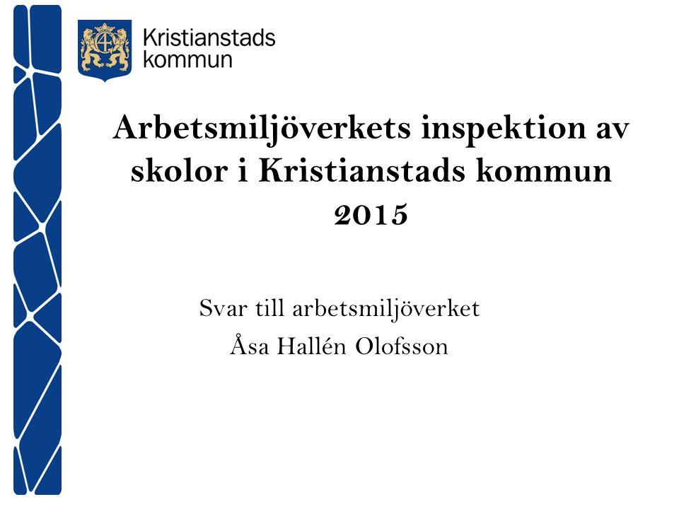 Arbetsmiljöverkets inspektion av skolor i Kristianstads kommun 2015 Svar till arbetsmiljöverket Åsa Hallén Olofsson