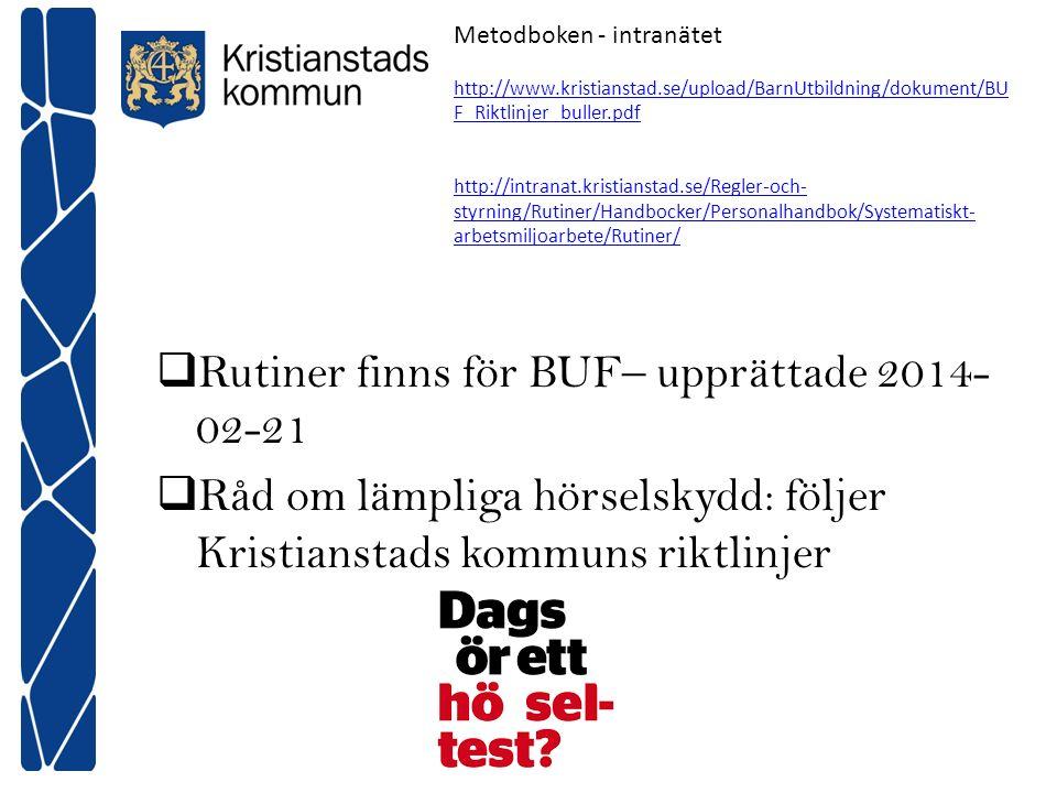  Rutiner finns för BUF– upprättade 2014- 02-21  Råd om lämpliga hörselskydd: följer Kristianstads kommuns riktlinjer Metodboken - intranätet http://www.kristianstad.se/upload/BarnUtbildning/dokument/BU F_Riktlinjer_buller.pdf http://intranat.kristianstad.se/Regler-och- styrning/Rutiner/Handbocker/Personalhandbok/Systematiskt- arbetsmiljoarbete/Rutiner/