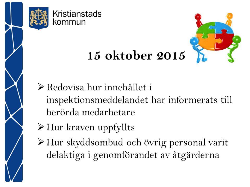 15 oktober 2015  Redovisa hur innehållet i inspektionsmeddelandet har informerats till berörda medarbetare  Hur kraven uppfyllts  Hur skyddsombud och övrig personal varit delaktiga i genomförandet av åtgärderna