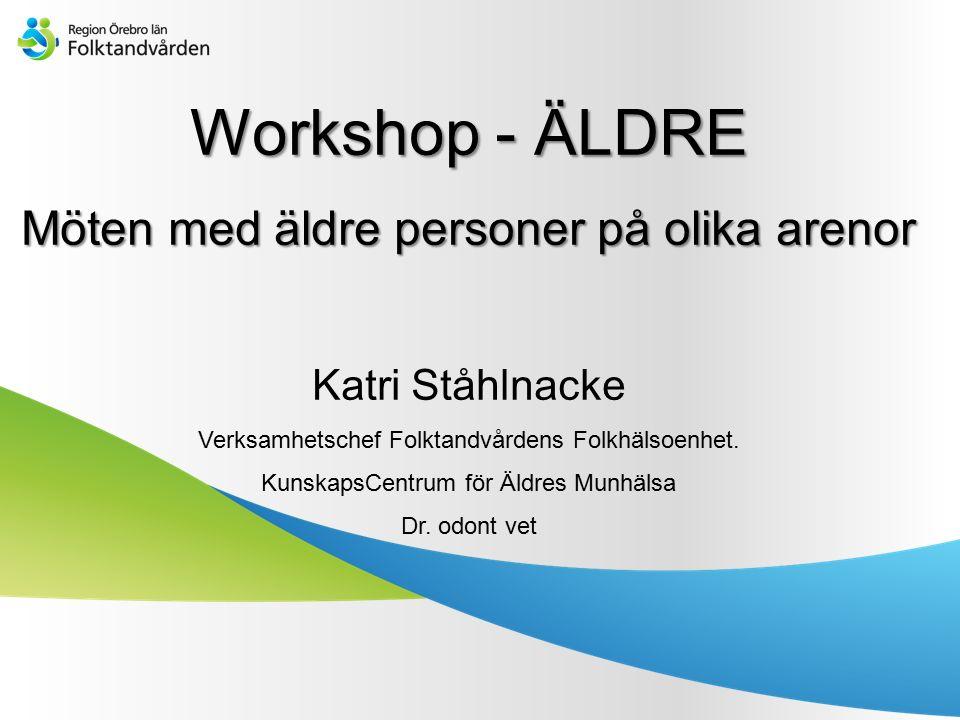 Workshop - ÄLDRE Möten med äldre personer på olika arenor Katri Ståhlnacke Verksamhetschef Folktandvårdens Folkhälsoenhet. KunskapsCentrum för Äldres