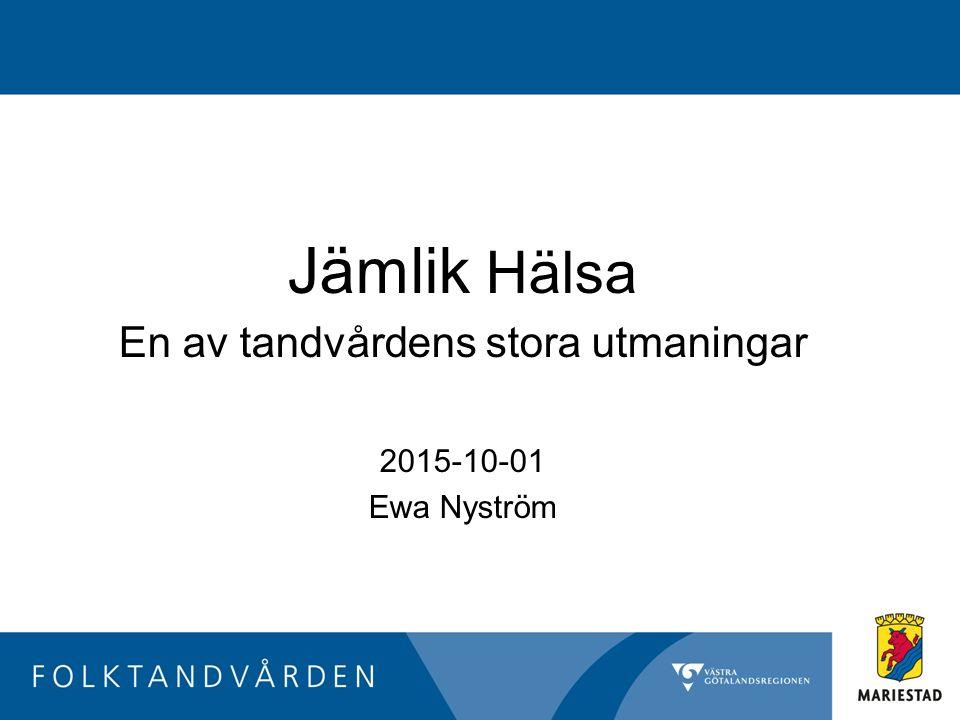 Jämlik Hälsa En av tandvårdens stora utmaningar 2015-10-01 Ewa Nyström