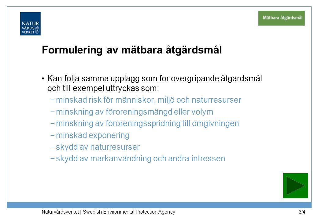 Formulering av mätbara åtgärdsmål Kan följa samma upplägg som för övergripande åtgärdsmål och till exempel uttryckas som: −minskad risk för människor, miljö och naturresurser −minskning av föroreningsmängd eller volym −minskning av föroreningsspridning till omgivningen −minskad exponering −skydd av naturresurser −skydd av markanvändning och andra intressen Naturvårdsverket | Swedish Environmental Protection Agency 3/4