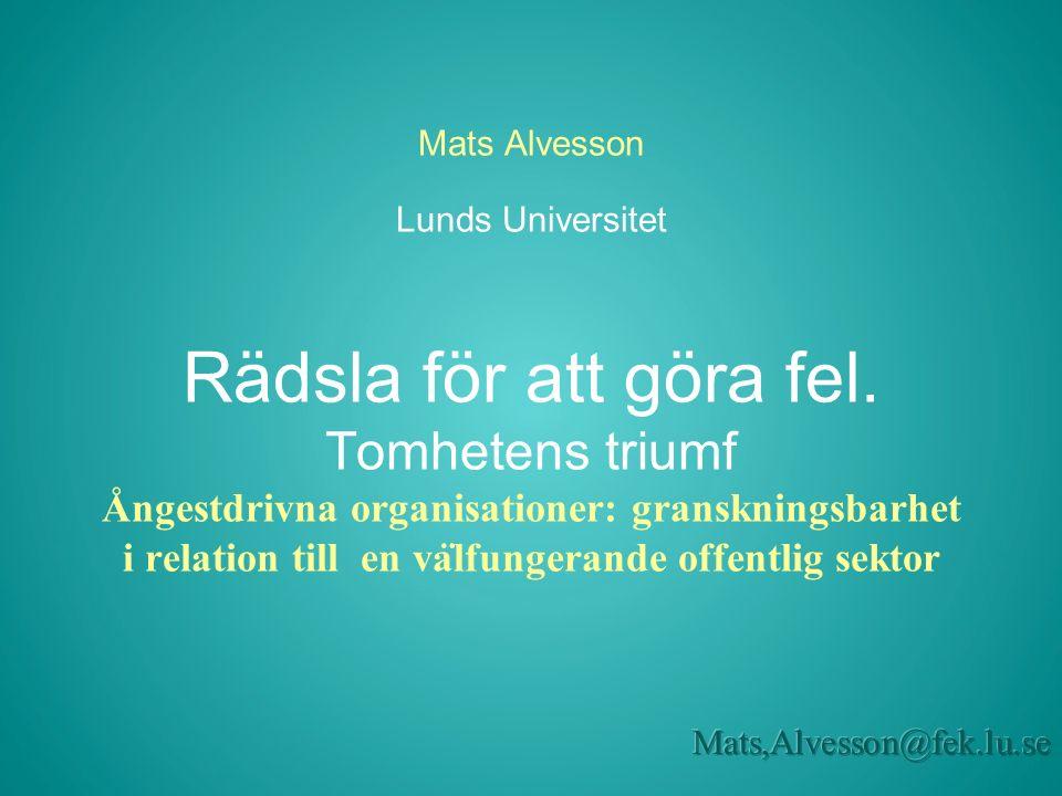 Mats Alvesson Lunds Universitet Rädsla för att göra fel. Tomhetens triumf Ångestdrivna organisationer: granskningsbarhet i relation till en va ̈ lfung