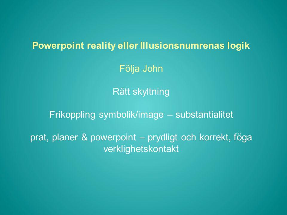 Powerpoint reality eller Illusionsnumrenas logik Följa John Rätt skyltning Frikoppling symbolik/image – substantialitet prat, planer & powerpoint – prydligt och korrekt, föga verklighetskontakt