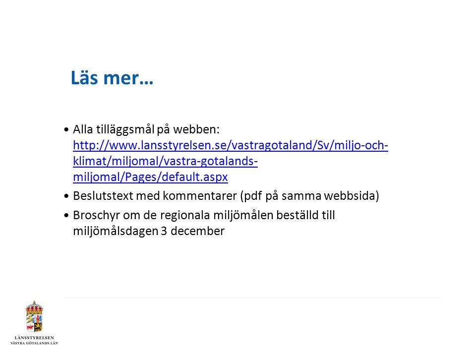 Läs mer… Alla tilläggsmål på webben: http://www.lansstyrelsen.se/vastragotaland/Sv/miljo-och- klimat/miljomal/vastra-gotalands- miljomal/Pages/default.aspx http://www.lansstyrelsen.se/vastragotaland/Sv/miljo-och- klimat/miljomal/vastra-gotalands- miljomal/Pages/default.aspx Beslutstext med kommentarer (pdf på samma webbsida) Broschyr om de regionala miljömålen beställd till miljömålsdagen 3 december