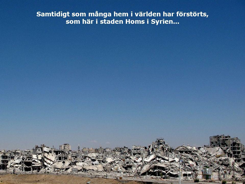 Samtidigt som många hem i världen har förstörts, som här i staden Homs i Syrien…